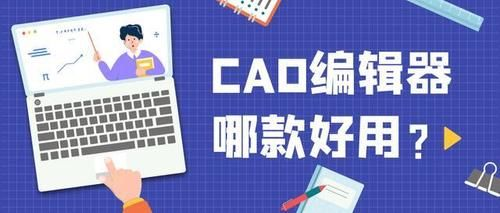 CAD编辑器哪款好用?盘点那些广受好评的CAD编辑器